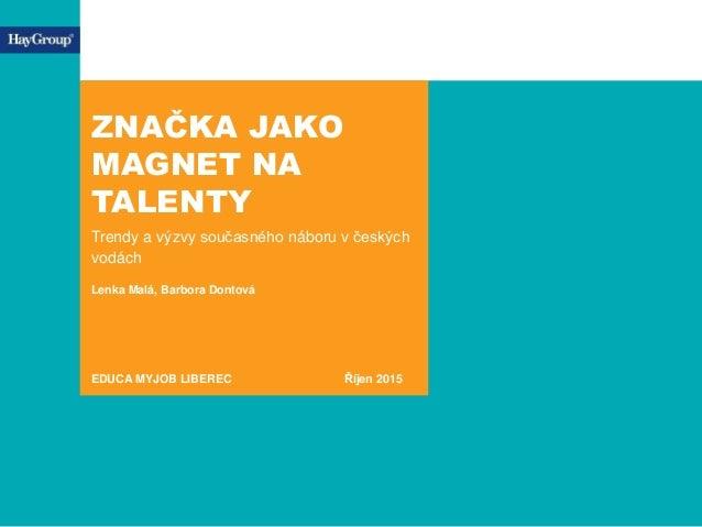 ZNAČKA JAKO MAGNET NA TALENTY Trendy a výzvy současného náboru v českých vodách Lenka Malá, Barbora Dontová EDUCA MYJOB LI...