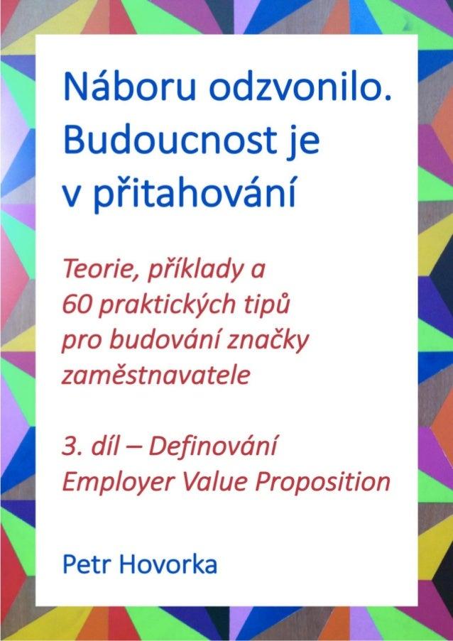 Petr Hovorka ・ Definování Employer Value Proposition 2 OBSAH 1. DÍL – PŘÍNOSY A MĚŘENÍ 2. DÍL – SPRÁVNÉ KROKY NA ZAČÁTKU 3...