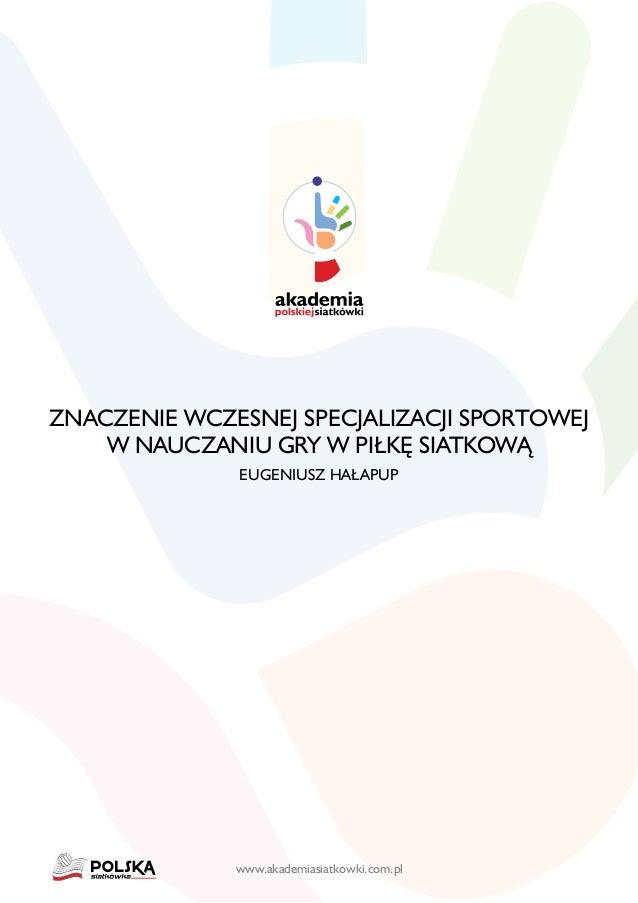 www.akademiasiatkowki.com.pl Znaczenie wczesnej specjalizacji sportowej w nauczaniu gry w piłkę siatkową Eugeniusz Hałapup