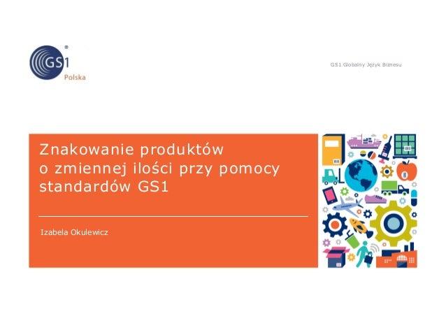 GS1 Globalny Język Biznesu Znakowanie produktów o zmiennej ilości przy pomocy standardów GS1 Izabela Okulewicz