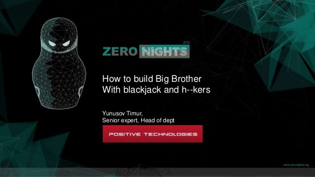 How to build Big Brother With blackjack and h--kers Yunusov Timur, Senior expert, Head of dept