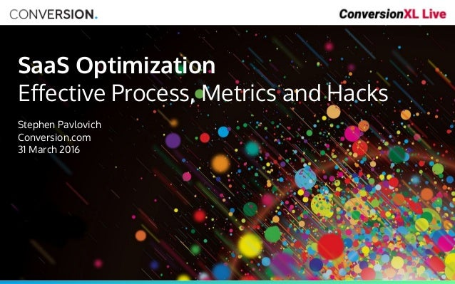 SaaS Optimization Effective Process, Metrics and Hacks Stephen Pavlovich Conversion.com 31 March 2016
