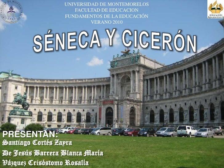 UNIVERSIDAD DE MONTEMORELOS<br />FACULTAD DE EDUCACION<br />FUNDAMENTOS DE LA EDUCACIÓN<br />VERANO 2010<br />SÉNECA Y CIC...