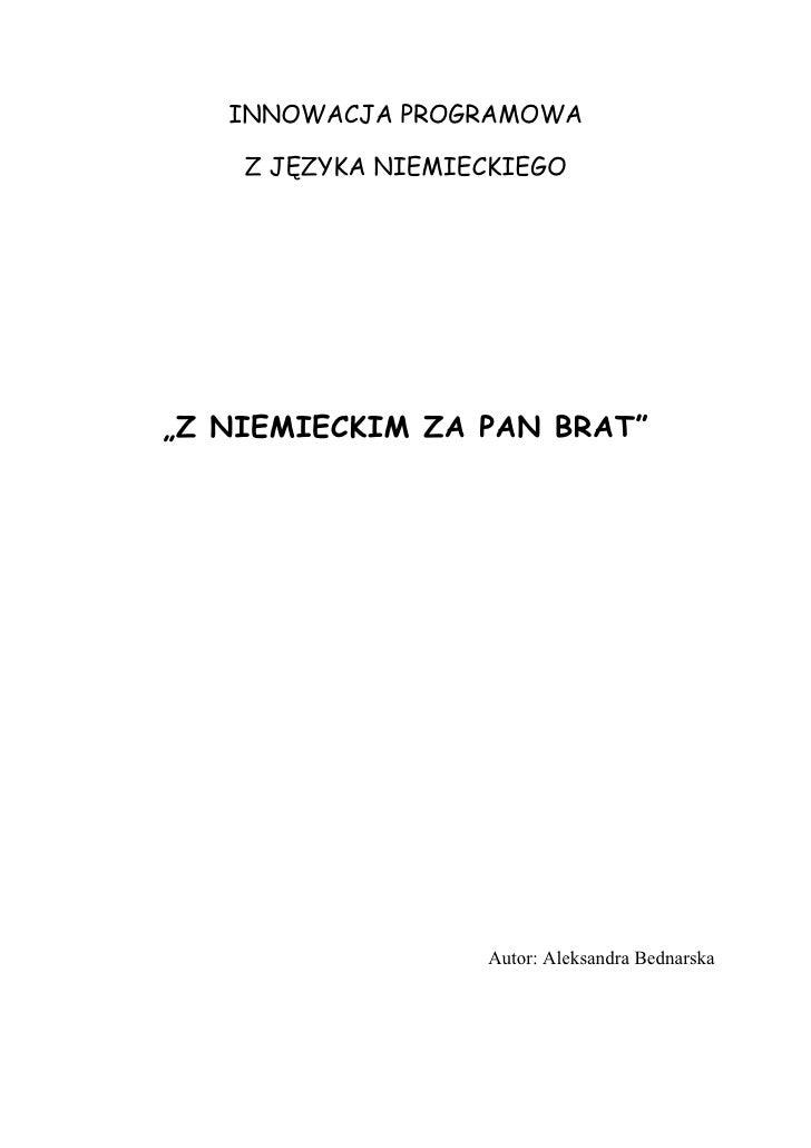 """INNOWACJA PROGRAMOWA      Z JĘZYKA NIEMIECKIEGO     """"Z NIEMIECKIM ZA PAN BRAT""""                        Autor: Aleksandra Be..."""