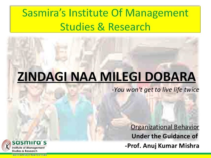 ZINDAGI NAA MILEGI DOBARA             -You wont get to live life twice                    Organizational Behavior         ...