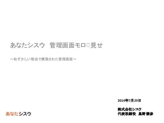 2014年7月29日 株式会社シスウ 代表取締役 星野善彦 あなたシスウ 管理画面モロ♡見せ ~恥ずかしい理由で構築された管理画面~