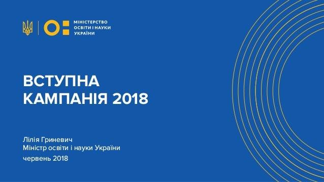 ВСТУПНА КАМПАНІЯ 2018 Лілія Гриневич Міністр освіти і науки України червень 2018 ВСТУПНА КАМПАНІЯ 2018