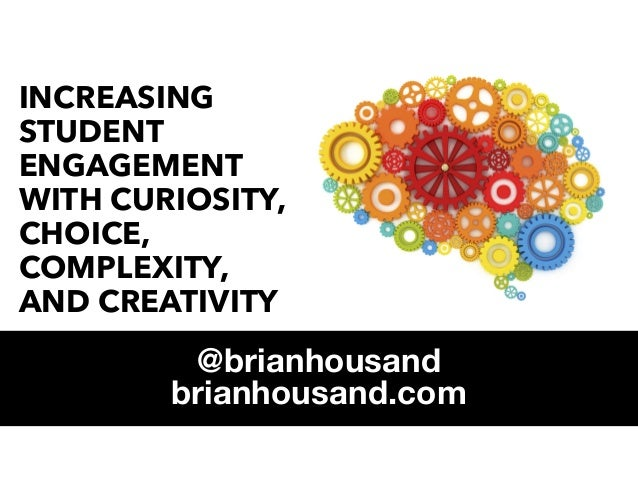 INCREASING STUDENT ENGAGEMENT WITH CURIOSITY, CHOICE, COMPLEXITY, AND CREATIVITY @brianhousand brianhousand.com