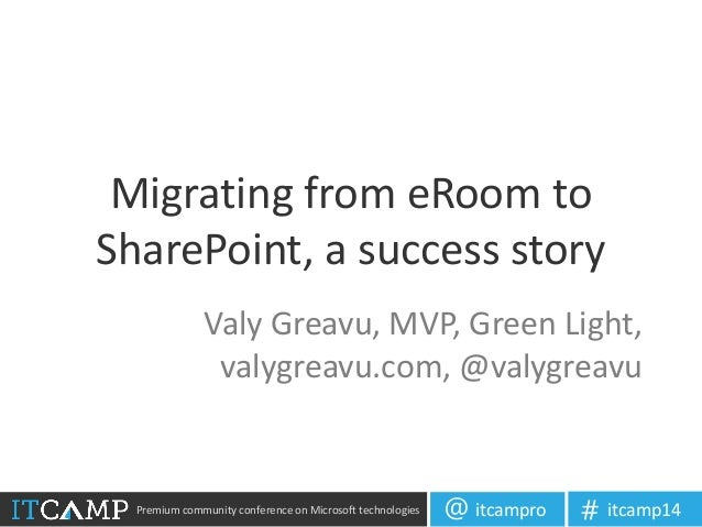 Premium community conference on Microsoft technologies itcampro@ itcamp14# Migrating from eRoom to SharePoint, a success s...
