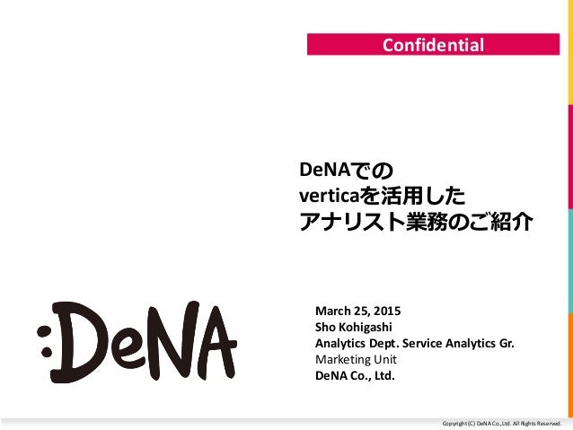 Copyright (C) DeNA Co.,Ltd. All Rights Reserved. Confidential DeNAでの verticaを活用した アナリスト業務のご紹介 March 25, 2015 Sho Kohigashi...