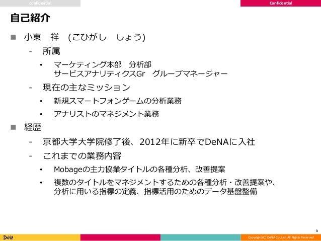 Copyright (C) DeNA Co.,Ltd. All Rights Reserved. Confidential 自己紹介 3 confidential  小東 祥 (こひがし しょう) ⁃ 所属 • マーケティング本部 分析部 サ...