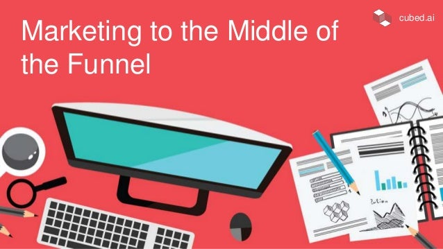 Marketing to the Middle of the Funnel cubed.ai
