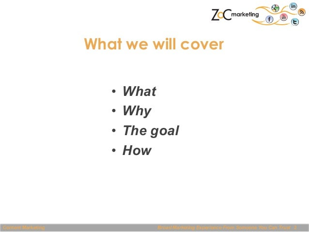 What we will cover • What • Why • The goal • How  Content Marketing  Broad Marketing Experience From Someone You Can T...