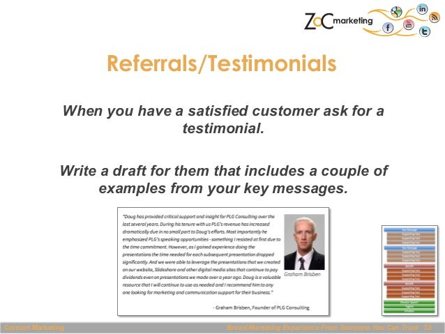 Referrals/Testimonials When you have a satisfied customer ask for a testimonial. Write a draft for them that includes a co...