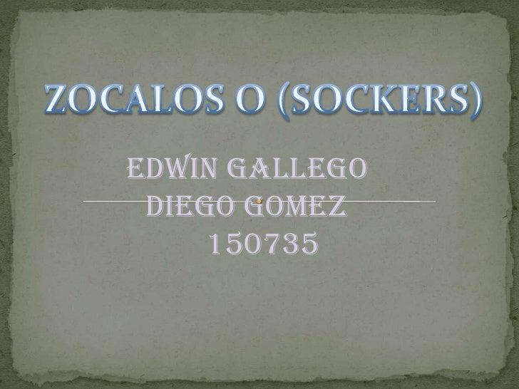 ZOCALOS O (SOCKERS)<br />EDWIN GALLEGO<br />DIEGO GOMEZ<br />    150735<br />
