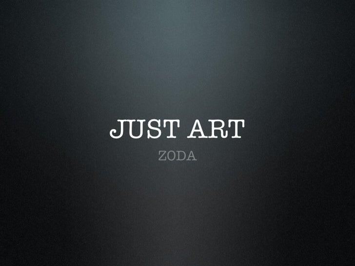 JUST ART <ul><li>ZODA </li></ul>