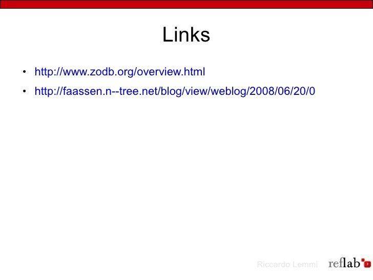 Links ●   http://www.zodb.org/overview.html ●   http://faassen.n--tree.net/blog/view/weblog/2008/06/20/0                  ...