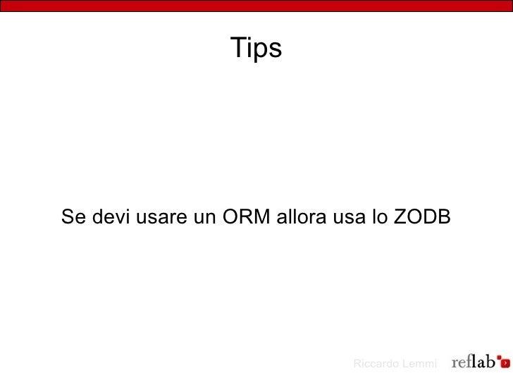 Tips     Se devi usare un ORM allora usa lo ZODB                                  Riccardo Lemmi