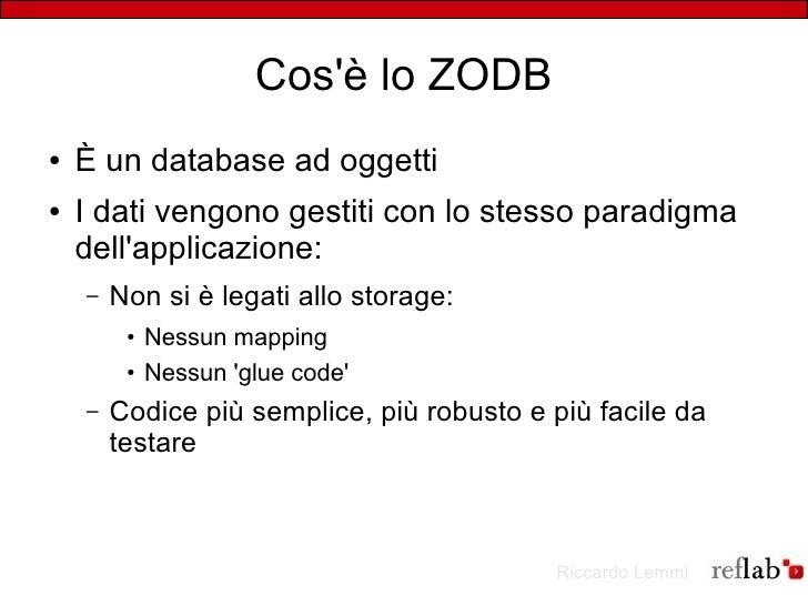 Cos'è lo ZODB ●   È un database ad oggetti ●   I dati vengono gestiti con lo stesso paradigma     dell'applicazione:     –...