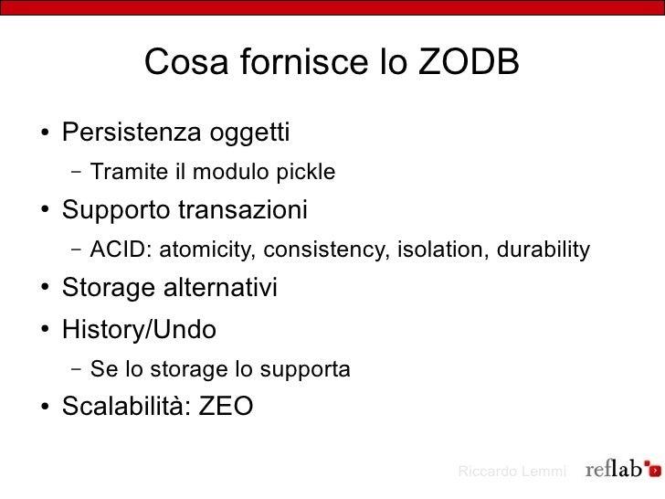 Cosa fornisce lo ZODB ●   Persistenza oggetti     –   Tramite il modulo pickle ●   Supporto transazioni     –   ACID: atom...