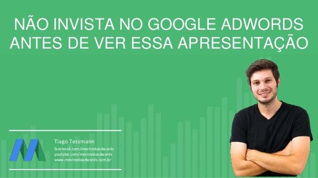 NÃO INVISTA NO GOOGLE ADWORDS ANTES DE VER ESSA APRESENTAÇÃO Tiago Tessmann facebook.com/mestredoadwords youtube.com/mestr...