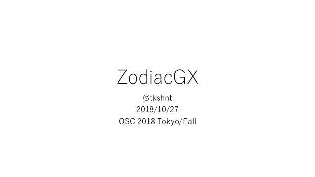 ZodiacGX @tkshnt 2018/10/27 OSC 2018 Tokyo/Fall