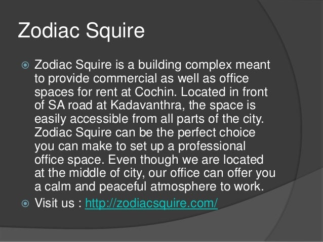 Zodiac Squire Zodiac Squire is a building complex meant  to provide commercial as well as office  spaces for rent at Coch...