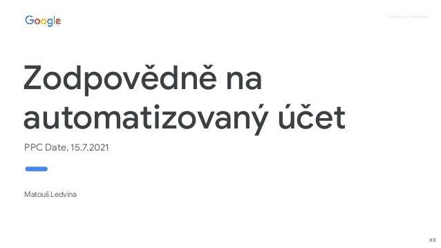 Proprietary + Confidential Zodpovědně na automatizovaný účet PPC Date, 15.7.2021 Matouš Ledvina xx