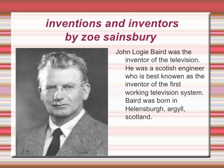 inventions and inventors by zoe sainsbury  <ul><li>John Logie Baird was the inventor of the television. He was a scotish e...