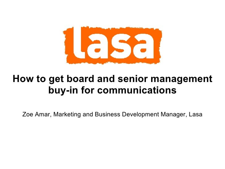 How to get board and senior management buy-in for communications Zoe Amar, Marketing and Business Development Manager, Lasa