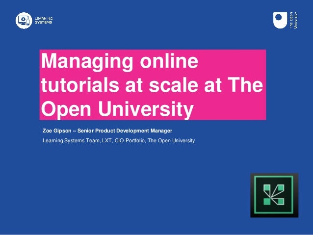 Managing online tutorials at scale at The Open University Zoe Gipson – Senior Product Development Manager Learning Systems...