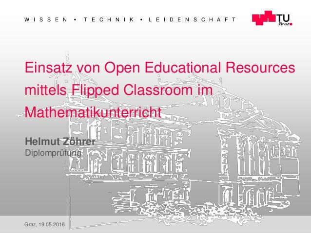 1 W I S S E N  T E C H N I K  L E I D E N S C H A F T Graz, 19.05.2016 Einsatz von Open Educational Resources mittels Fl...
