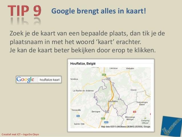 Creatief met ICT – Inge De Cleyn Google brengt alles in kaart! Zoek je de kaart van een bepaalde plaats, dan tik je de pla...