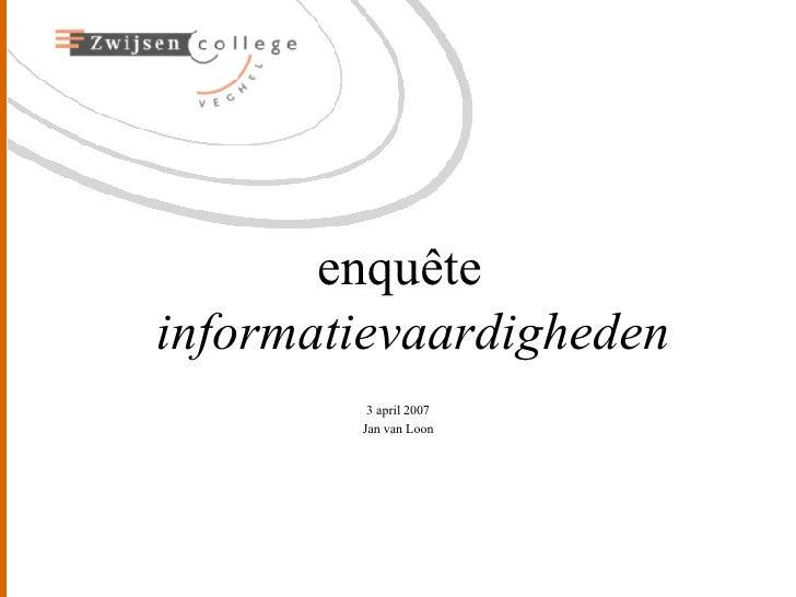 <ul><li>enquête  informatievaardigheden </li></ul><ul><li>3 april 2007 </li></ul><ul><li>Jan van Loon </li></ul>