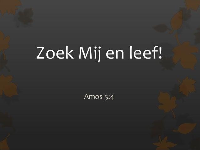 Zoek Mij en leef!      Amos 5:4