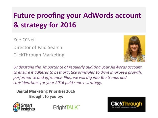 Digital Marketing Priorities 2016 Brought to you by: Future proofing your AdWords account & strategy for 2016 Zoe O'Neil D...
