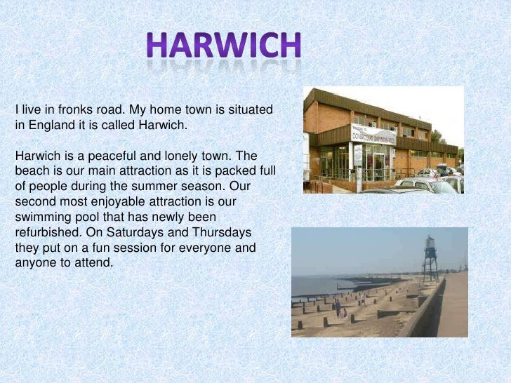 Harwich<br />I live in fronks road. My home town is situated in England it is called Harwich. <br />Harwich is a peaceful ...