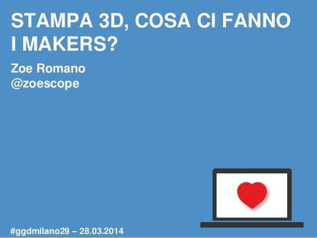 STAMPA 3D, COSA CI FANNO I MAKERS? Zoe Romano @zoescope #ggdmilano29 – 28.03.2014