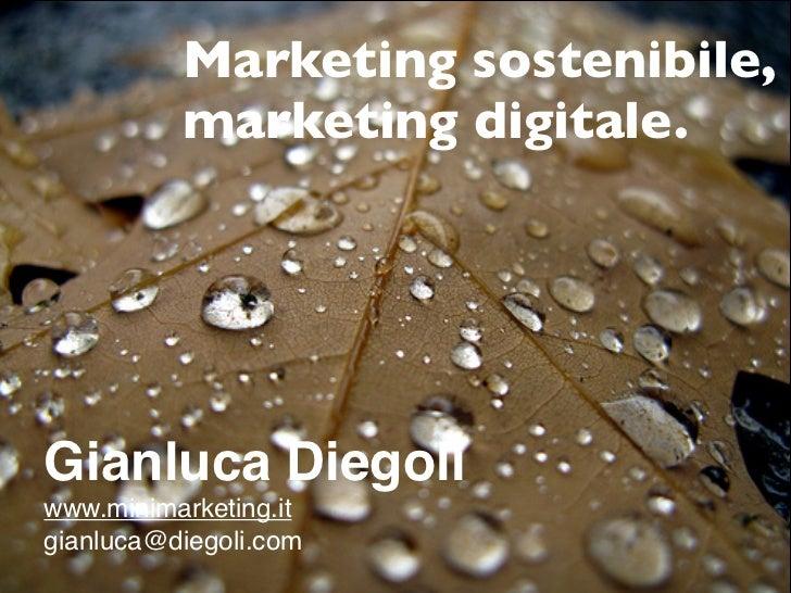 Marketing sostenibile,          marketing digitale.Gianluca Diegoliwww.minimarketing.itgianluca@diegoli.com