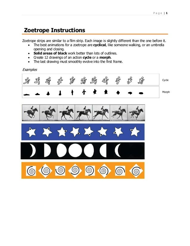 P a g e | 1 Zoetrope Instructions Zoetrope strips are similar to a film strip. Each image is slightly different than the o...