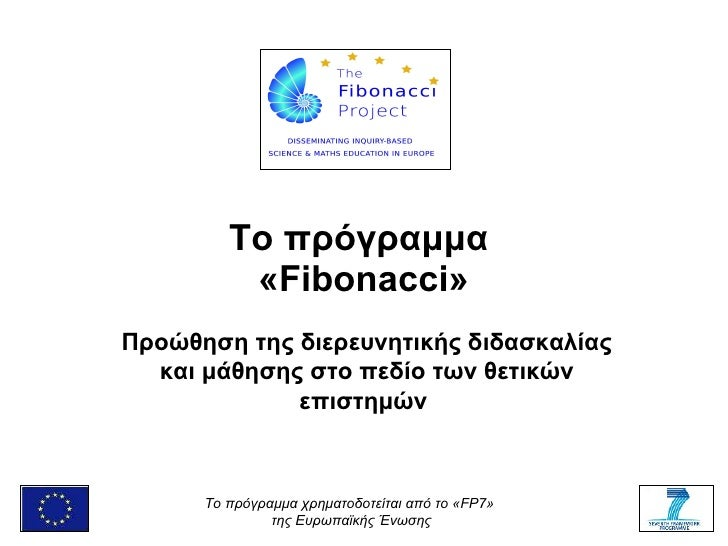 Το πρόγραμμα  « Fibonacci » Προώθηση της διερευνητικής διδασκαλίας και μάθησης στο πεδίο των θετικών επιστημών   To  πρόγρ...