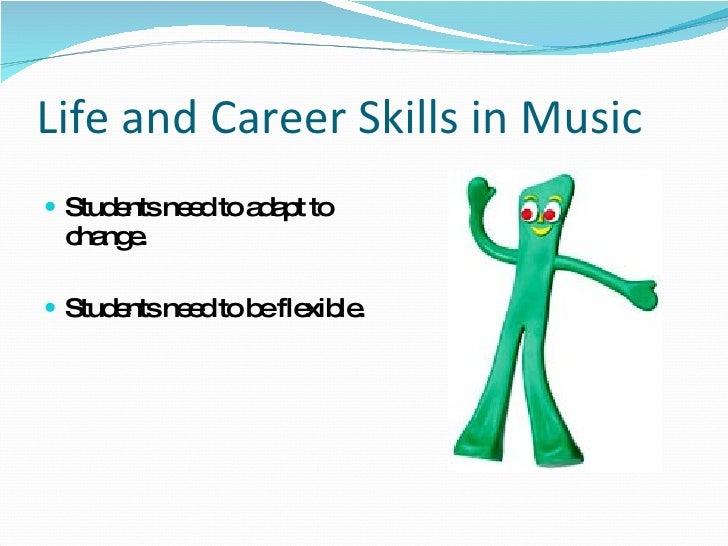 Life and Career Skills in Music <ul><li>Students need to adapt to change. </li></ul><ul><li>Students need to be flexible. ...