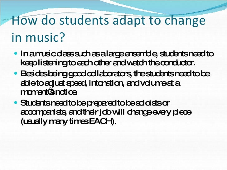 How do students adapt to change in music? <ul><li>In a music class such as a large ensemble, students need to keep listeni...