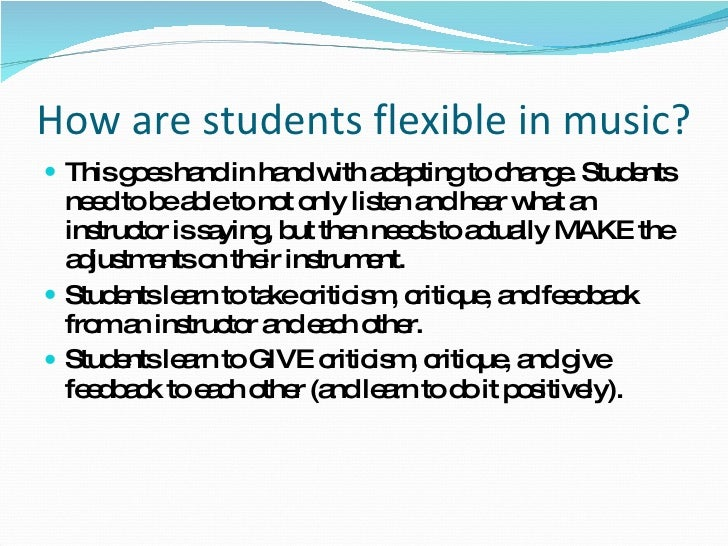 How are students flexible in music? <ul><li>This goes hand in hand with adapting to change. Students need to be able to no...