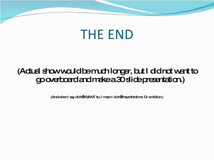THE END <ul><li>(Actual show would be much longer, but I did not want to go overboard and make a 30 slide presentation.) <...
