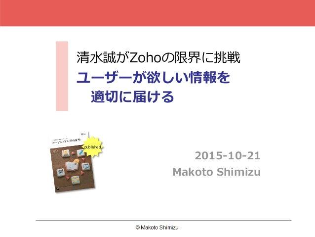 清水誠がZohoの限界に挑戦 ユーザーが欲しい情報を 適切に届ける 2015-10-21 Makoto Shimizu published