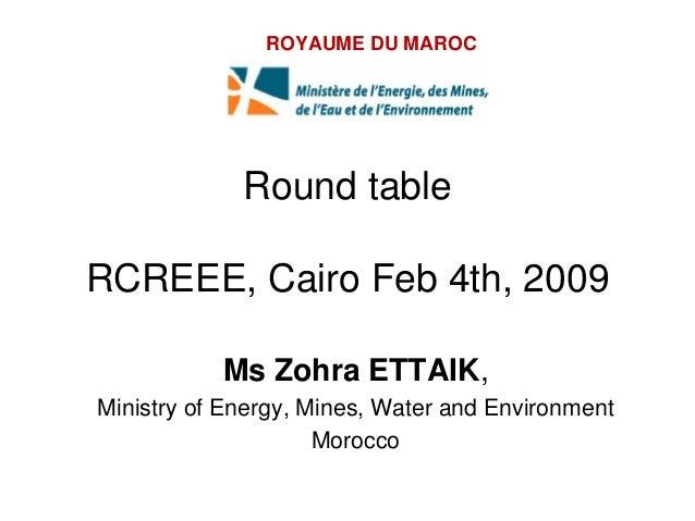 ROYAUME DU MAROC             Round tableRCREEE, Cairo Feb 4th, 2009           Ms Zohra ETTAIK,Ministry of Energy, Mines, W...