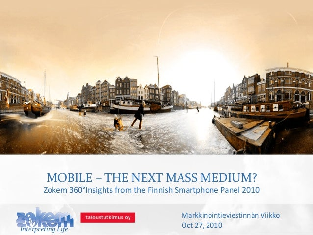 MOBILE – THE NEXT MASS MEDIUM? Zokem 360°Insights from the Finnish Smartphone Panel 2010 Interpreting Life Markkinointievi...