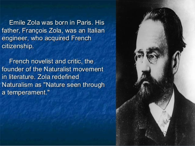zolas naturalism Zola was also known for being the founder of naturalism, a movement which aimed to apply scientific doctrines of the time to fictitious literary forms and relied on strict documentation of the.