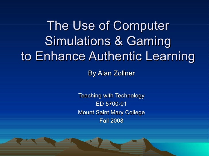 The Use of Computer  Simulations & Gaming  to Enhance Authentic Learning By Alan Zollner Teaching with Technology ED 5700-...